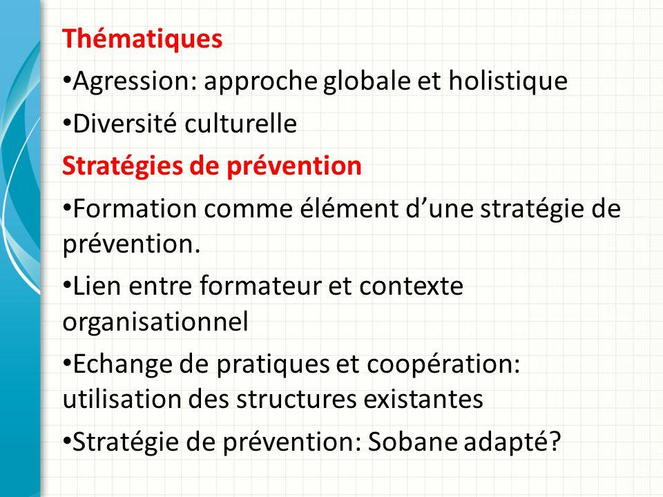 Thématiques Agression: approche globale et holistique Diversité culturelle Stratégies de prévention Formation comme élément dune stratégie de prévention.