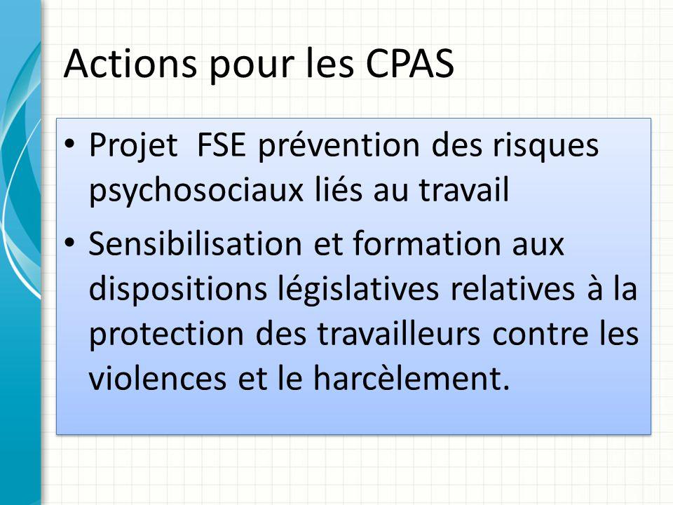 Actions pour les CPAS Projet FSE prévention des risques psychosociaux liés au travail Sensibilisation et formation aux dispositions législatives relatives à la protection des travailleurs contre les violences et le harcèlement.