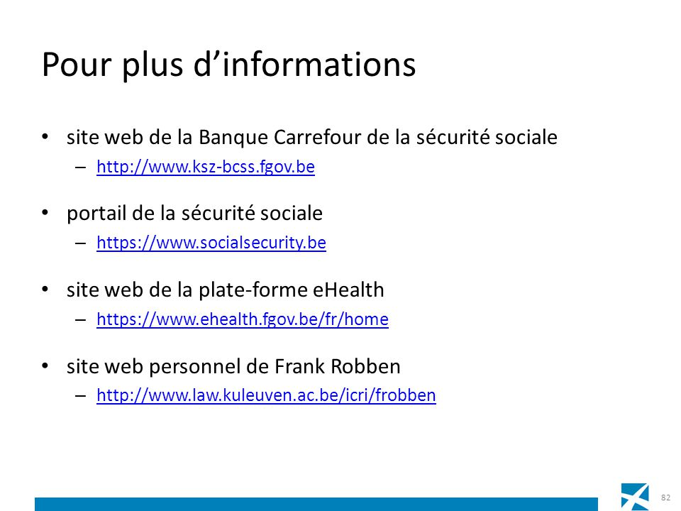 Pour plus dinformations site web de la Banque Carrefour de la sécurité sociale – http://www.ksz-bcss.fgov.be http://www.ksz-bcss.fgov.be portail de la sécurité sociale – https://www.socialsecurity.be https://www.socialsecurity.be site web de la plate-forme eHealth – https://www.ehealth.fgov.be/fr/home https://www.ehealth.fgov.be/fr/home site web personnel de Frank Robben – http://www.law.kuleuven.ac.be/icri/frobben http://www.law.kuleuven.ac.be/icri/frobben 82