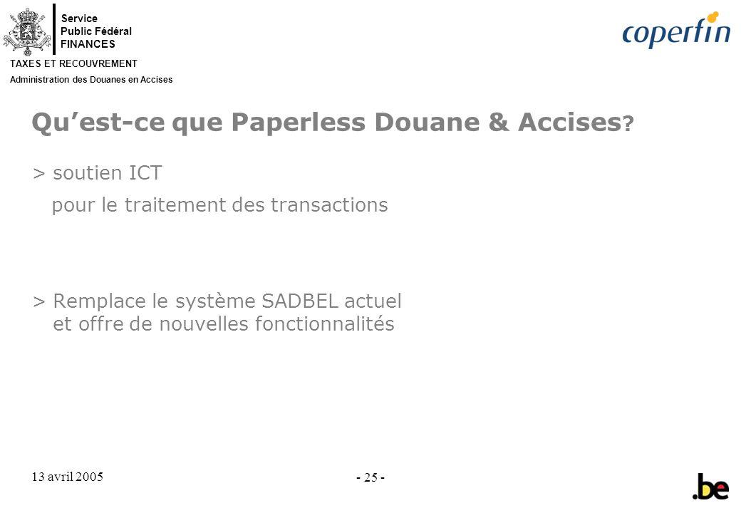 Service Public Fédéral FINANCES TAXES ET RECOUVREMENT Administration des Douanes en Accises 13 avril 2005 - 25 - Quest-ce que Paperless Douane & Accises .