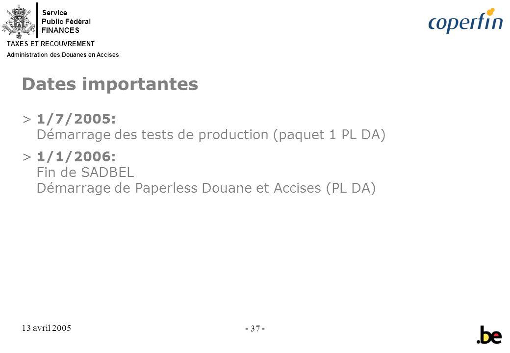 Service Public Fédéral FINANCES TAXES ET RECOUVREMENT Administration des Douanes en Accises 13 avril 2005 - 37 - Dates importantes >1/7/2005: Démarrage des tests de production (paquet 1 PL DA) >1/1/2006: Fin de SADBEL Démarrage de Paperless Douane et Accises (PL DA)