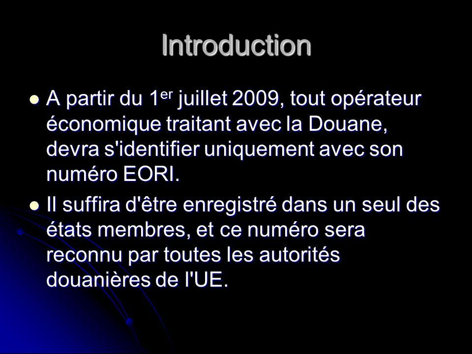 Introduction A partir du 1 er juillet 2009, tout opérateur économique traitant avec la Douane, devra s'identifier uniquement avec son numéro EORI. A p