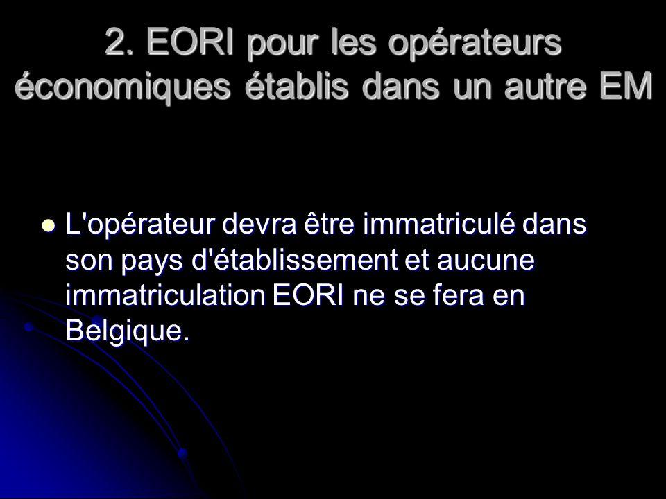 2. EORI pour les opérateurs économiques établis dans un autre EM L'opérateur devra être immatriculé dans son pays d'établissement et aucune immatricul