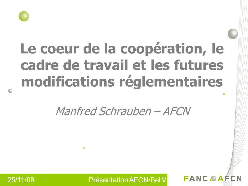 25/11/08 Présentation AFCN/Bel V Le coeur de la coopération, le cadre de travail et les futures modifications réglementaires Manfred Schrauben – AFCN