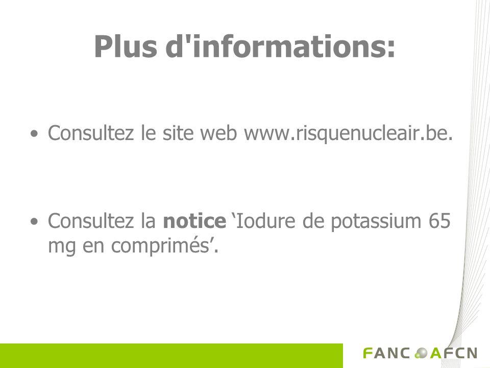 Plus d'informations: Consultez le site web www.risquenucleair.be. Consultez la notice Iodure de potassium 65 mg en comprimés.