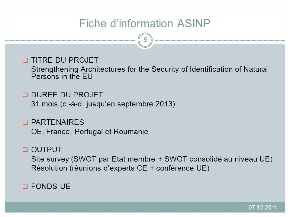 Fiche dinformation ASINP 07.12.2011 TITRE DU PROJET Strengthening Architectures for the Security of Identification of Natural Persons in the EU DUREE DU PROJET 31 mois (c.-à-d.