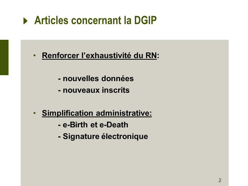 Articles concernant la DGIP Renforcer lexhaustivité du RN: - nouvelles données - nouveaux inscrits Simplification administrative: - e-Birth et e-Death - Signature électronique 2