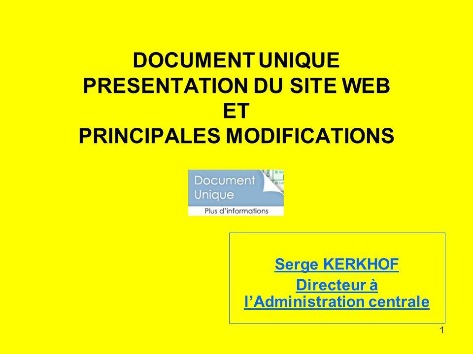 1 DOCUMENT UNIQUE PRESENTATION DU SITE WEB ET PRINCIPALES MODIFICATIONS Serge KERKHOF Directeur à lAdministration centrale