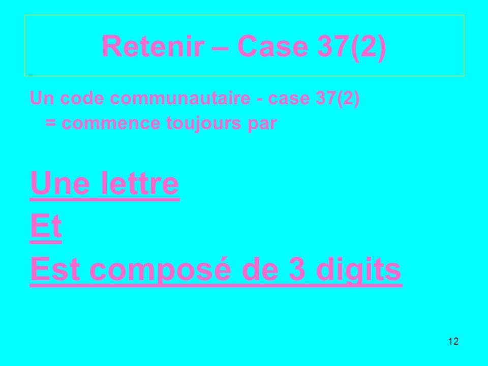 12 Retenir – Case 37(2) Un code communautaire - case 37(2) = commence toujours par Une lettre Et Est composé de 3 digits
