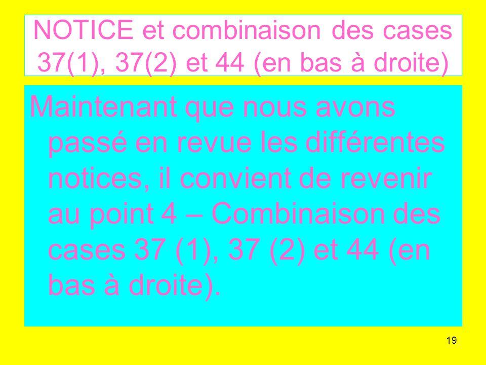 19 NOTICE et combinaison des cases 37(1), 37(2) et 44 (en bas à droite) Maintenant que nous avons passé en revue les différentes notices, il convient de revenir au point 4 – Combinaison des cases 37 (1), 37 (2) et 44 (en bas à droite).