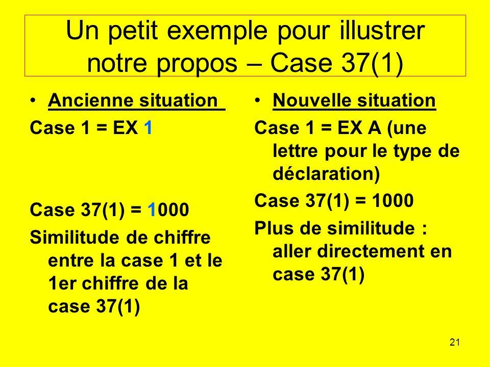 21 Un petit exemple pour illustrer notre propos – Case 37(1) Ancienne situation Case 1 = EX 1 Case 37(1) = 1000 Similitude de chiffre entre la case 1 et le 1er chiffre de la case 37(1) Nouvelle situation Case 1 = EX A (une lettre pour le type de déclaration) Case 37(1) = 1000 Plus de similitude : aller directement en case 37(1)