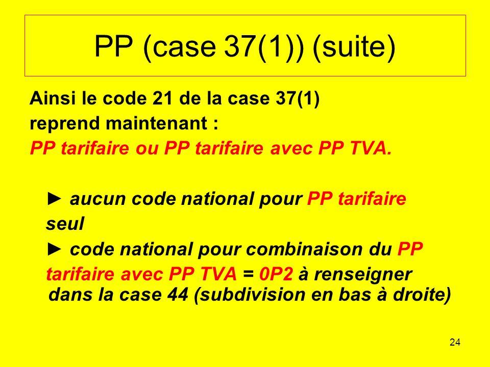 24 PP (case 37(1)) (suite) Ainsi le code 21 de la case 37(1) reprend maintenant : PP tarifaire ou PP tarifaire avec PP TVA.