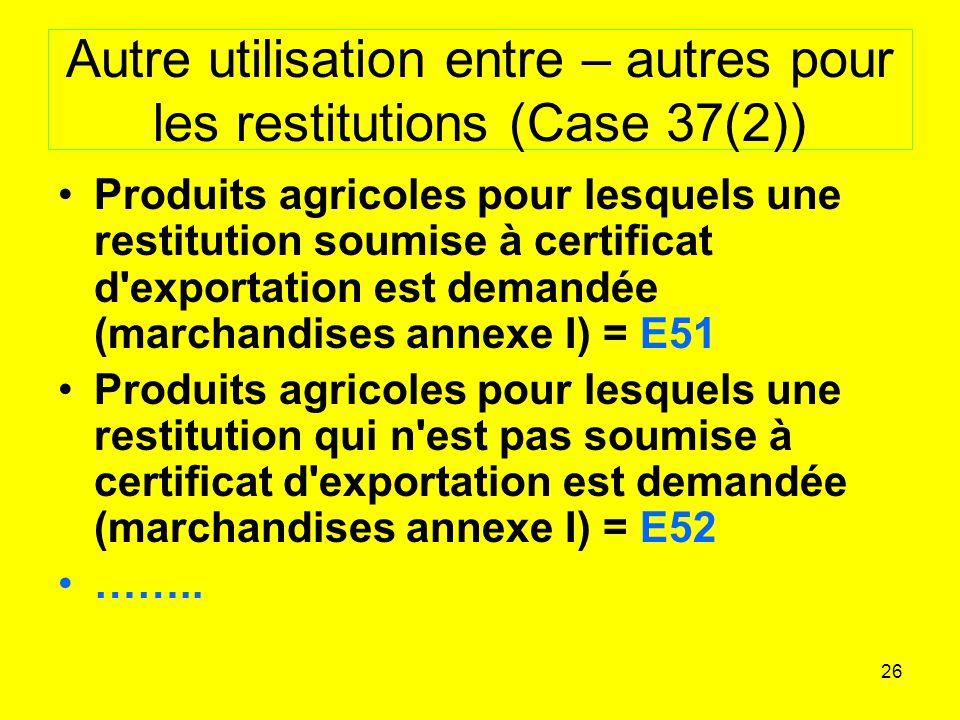 26 Autre utilisation entre – autres pour les restitutions (Case 37(2)) Produits agricoles pour lesquels une restitution soumise à certificat d exportation est demandée (marchandises annexe I) = E51 Produits agricoles pour lesquels une restitution qui n est pas soumise à certificat d exportation est demandée (marchandises annexe I) = E52 ……..