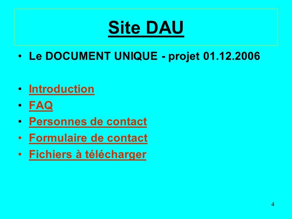 4 Site DAU Le DOCUMENT UNIQUE - projet 01.12.2006 Introduction FAQ Personnes de contact Formulaire de contact Fichiers à télécharger