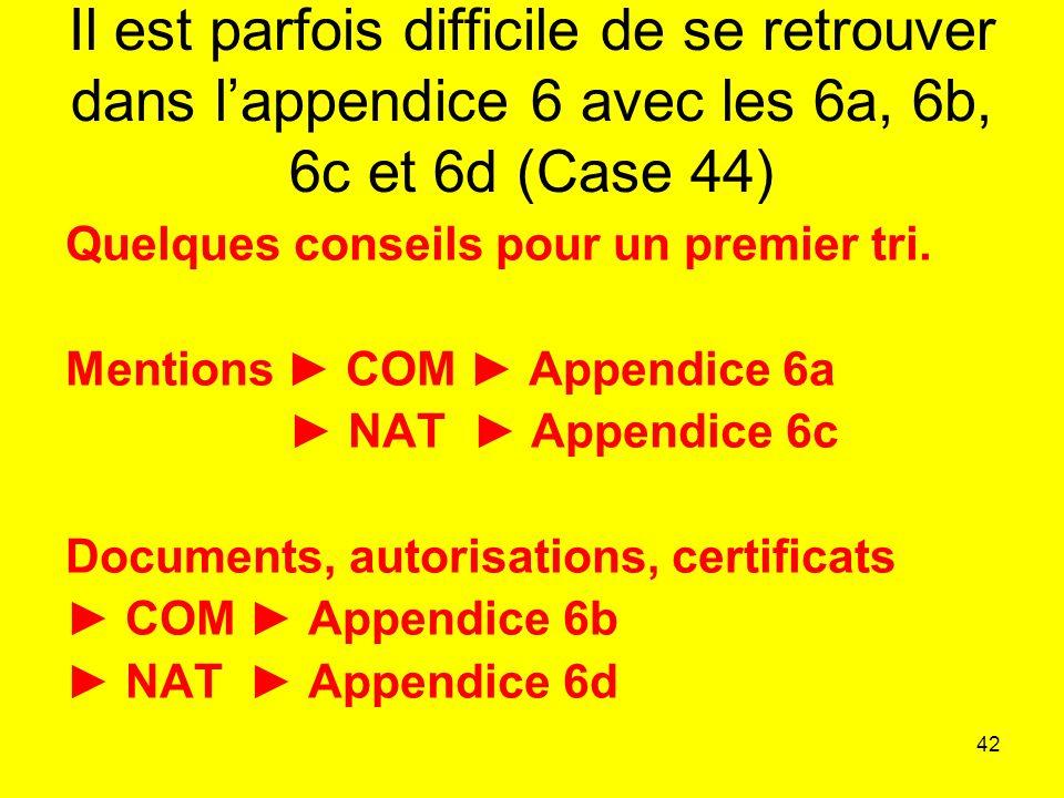 42 Il est parfois difficile de se retrouver dans lappendice 6 avec les 6a, 6b, 6c et 6d (Case 44) Quelques conseils pour un premier tri.