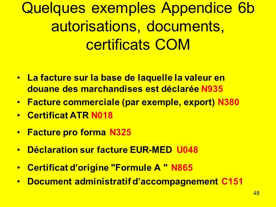 48 Quelques exemples Appendice 6b autorisations, documents, certificats COM La facture sur la base de laquelle la valeur en douane des marchandises est déclarée N935 Facture commerciale (par exemple, export) N380 Certificat ATR N018 Facture pro forma N325 Déclaration sur facture EUR-MED U048 Certificat dorigine Formule A N865 Document administratif daccompagnement C151