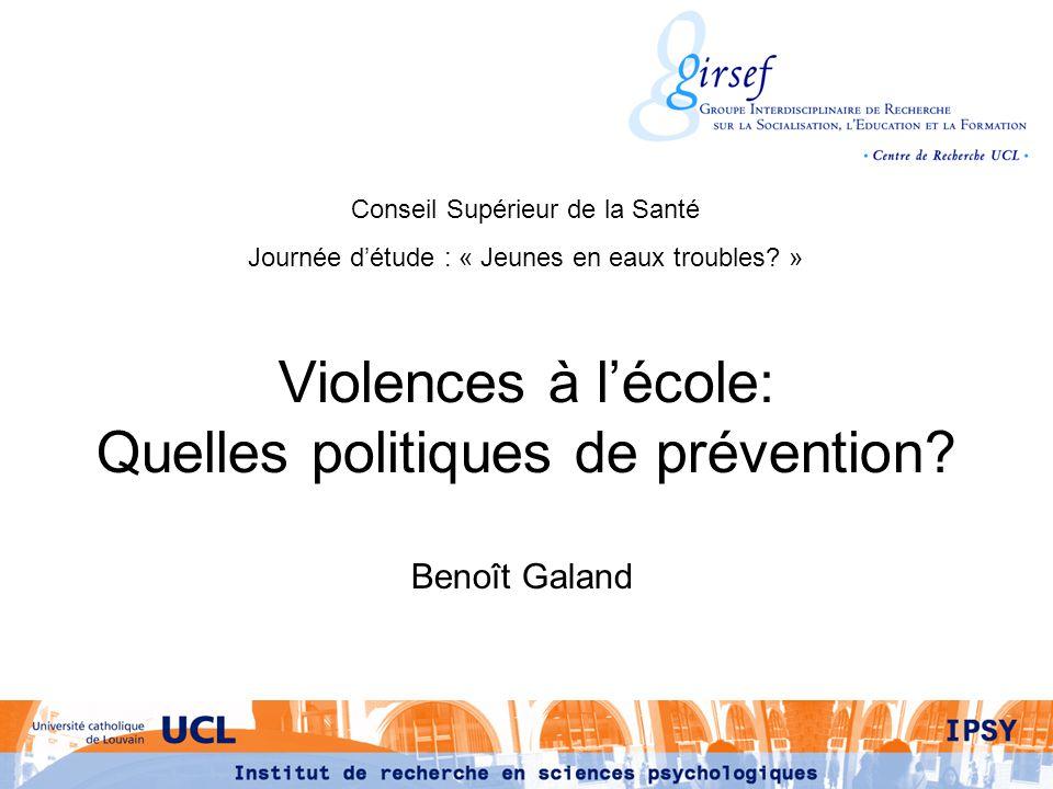 Violences à lécole: Quelles politiques de prévention? Benoît Galand Conseil Supérieur de la Santé Journée détude : « Jeunes en eaux troubles? »