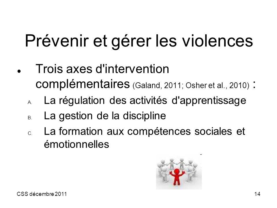 CSS décembre 201114 Prévenir et gérer les violences Trois axes d'intervention complémentaires (Galand, 2011; Osher et al., 2010) : A. La régulation de