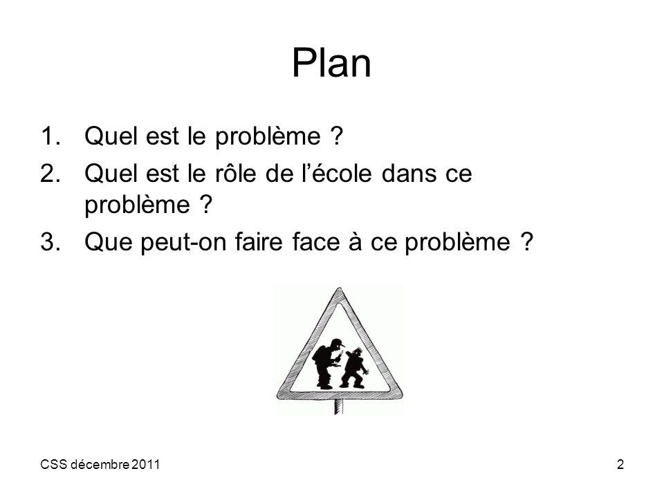 CSS décembre 20112 Plan 1.Quel est le problème ? 2.Quel est le rôle de lécole dans ce problème ? 3.Que peut-on faire face à ce problème ?