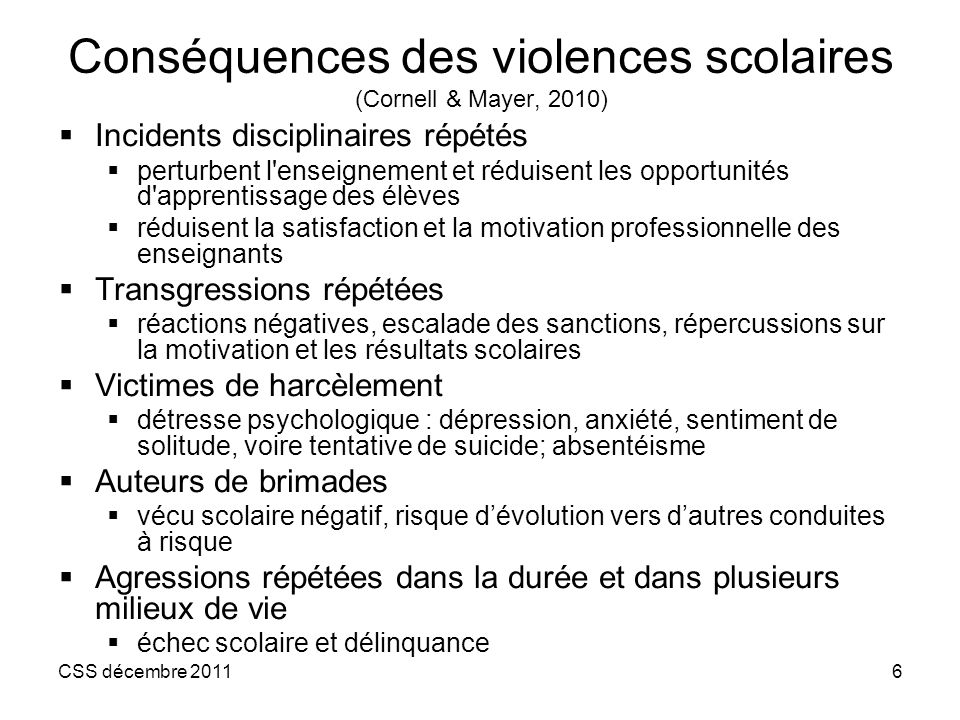 CSS décembre 20116 Conséquences des violences scolaires (Cornell & Mayer, 2010) Incidents disciplinaires répétés perturbent l'enseignement et réduisen