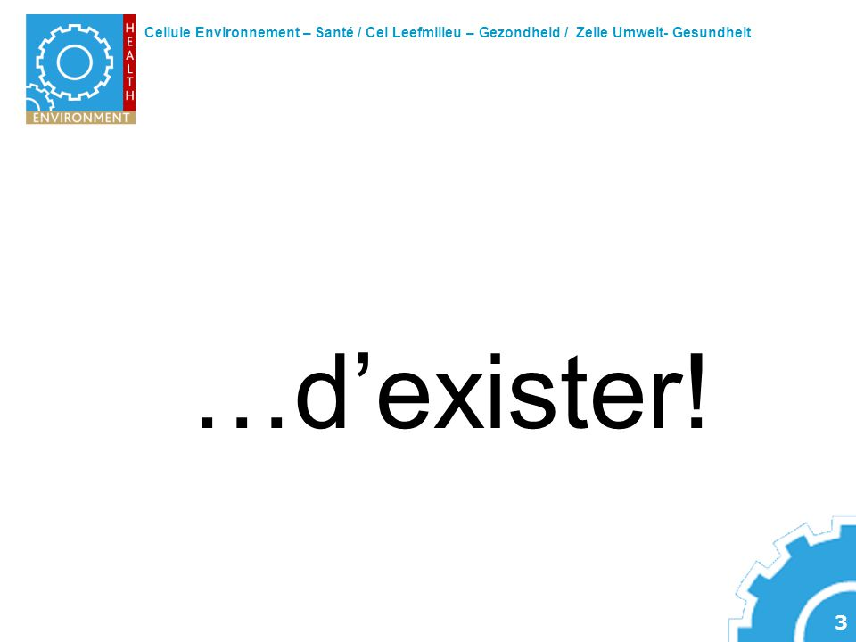 Cellule Environnement – Santé / Cel Leefmilieu – Gezondheid / Zelle Umwelt- Gesundheit 4 « Quand une chose est nouvelle, on dit que ce nest pas vrai.