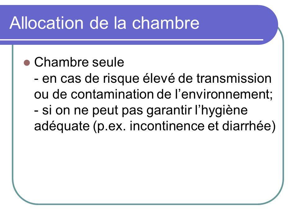 Allocation de la chambre Chambre seule - en cas de risque élevé de transmission ou de contamination de lenvironnement; - si on ne peut pas garantir lh