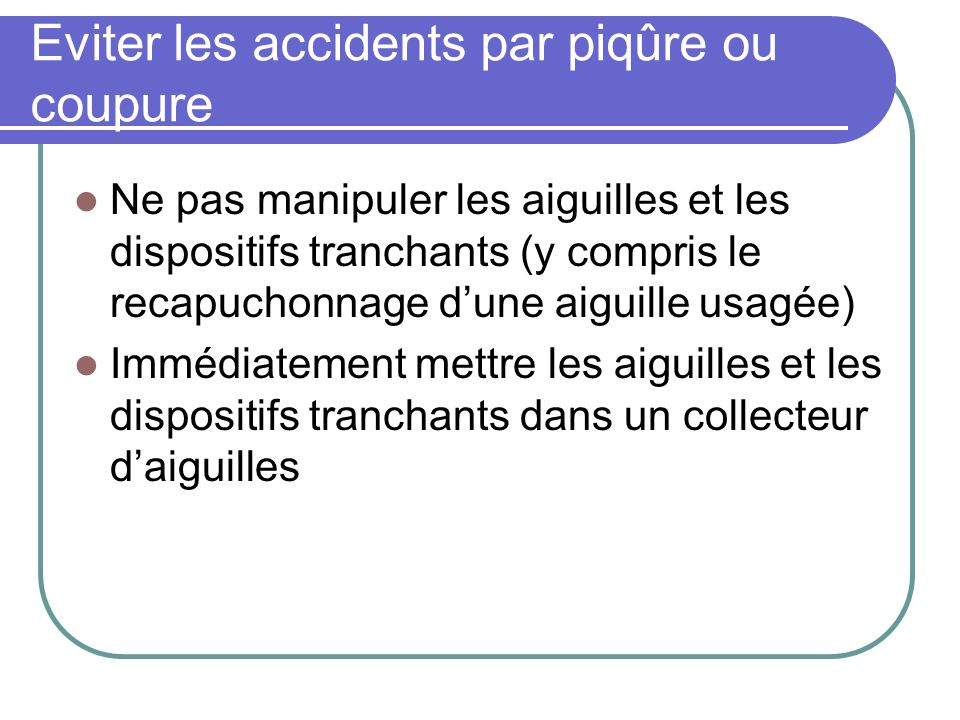Eviter les accidents par piqûre ou coupure Ne pas manipuler les aiguilles et les dispositifs tranchants (y compris le recapuchonnage dune aiguille usa