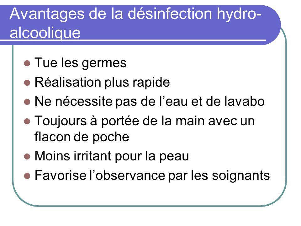 Avantages de la désinfection hydro- alcoolique Tue les germes Réalisation plus rapide Ne nécessite pas de leau et de lavabo Toujours à portée de la ma