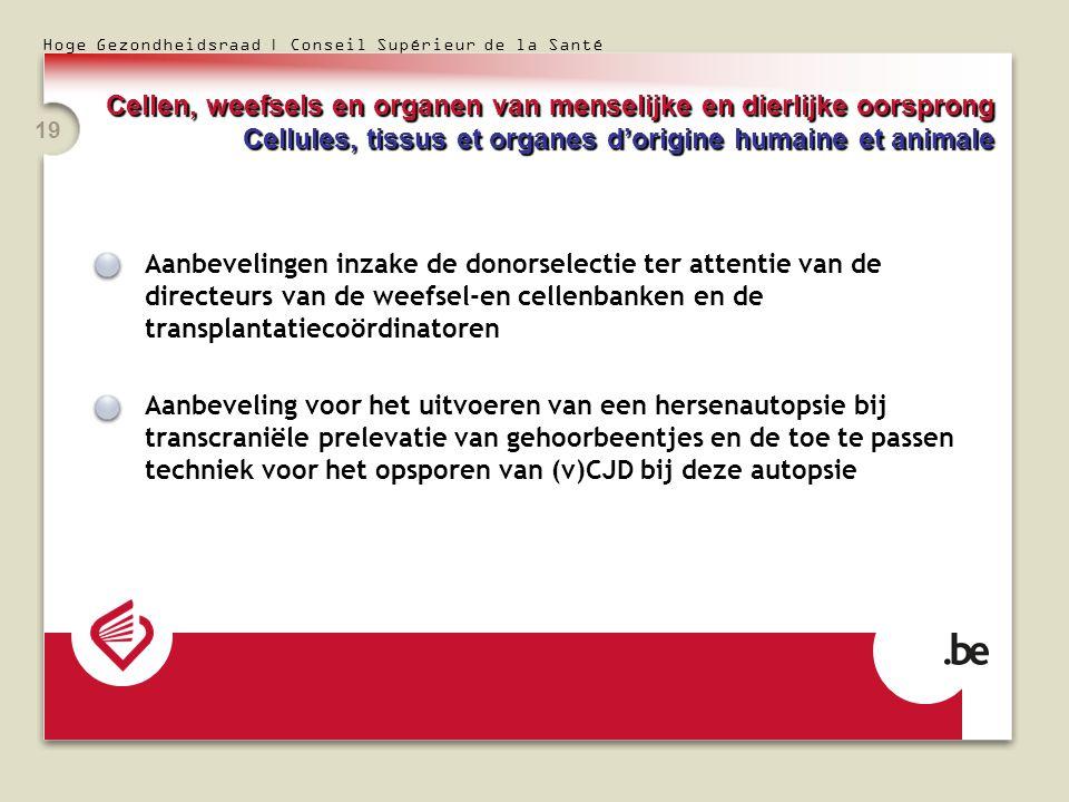 Hoge Gezondheidsraad | Conseil Supérieur de la Santé 19 Aanbevelingen inzake de donorselectie ter attentie van de directeurs van de weefsel-en cellenbanken en de transplantatiecoördinatoren Aanbeveling voor het uitvoeren van een hersenautopsie bij transcraniële prelevatie van gehoorbeentjes en de toe te passen techniek voor het opsporen van (v)CJD bij deze autopsie Cellen, weefsels en organen van menselijke en dierlijke oorsprong Cellules, tissus et organes dorigine humaine et animale