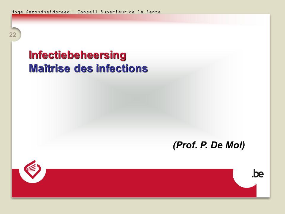Hoge Gezondheidsraad | Conseil Supérieur de la Santé 22 Infectiebeheersing Maîtrise des infections (Prof. P. De Mol)