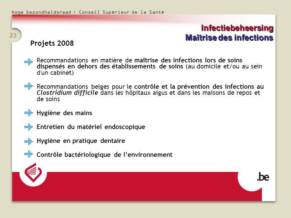 Hoge Gezondheidsraad | Conseil Supérieur de la Santé 23 Projets 2008 Recommandations en matière de maîtrise des infections lors de soins dispensés en
