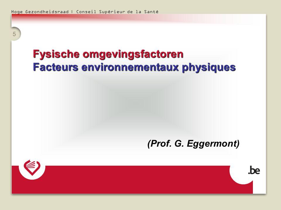 Hoge Gezondheidsraad | Conseil Supérieur de la Santé 5 Fysische omgevingsfactoren Facteurs environnementaux physiques (Prof. G. Eggermont)
