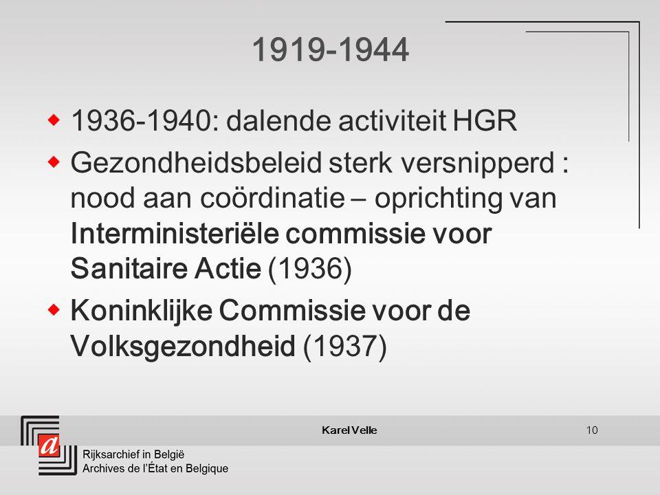 Karel Velle10 1919-1944 1936-1940: dalende activiteit HGR Gezondheidsbeleid sterk versnipperd : nood aan coördinatie – oprichting van Interministeriële commissie voor Sanitaire Actie (1936) Koninklijke Commissie voor de Volksgezondheid (1937)