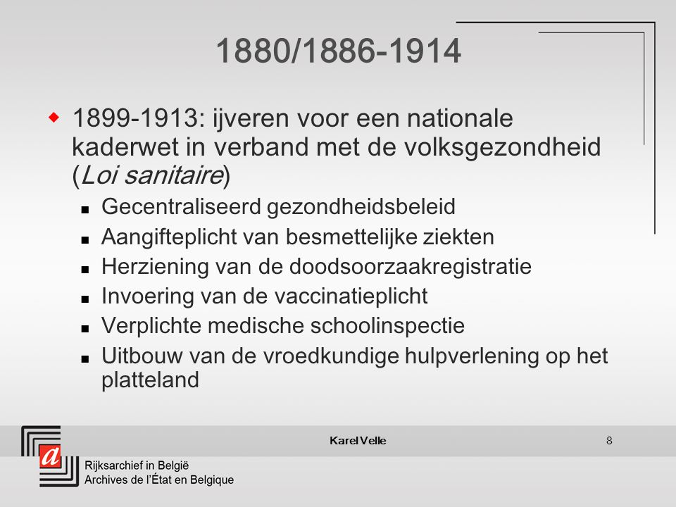 Karel Velle8 1880/1886-1914 1899-1913: ijveren voor een nationale kaderwet in verband met de volksgezondheid (Loi sanitaire) Gecentraliseerd gezondheidsbeleid Aangifteplicht van besmettelijke ziekten Herziening van de doodsoorzaakregistratie Invoering van de vaccinatieplicht Verplichte medische schoolinspectie Uitbouw van de vroedkundige hulpverlening op het platteland
