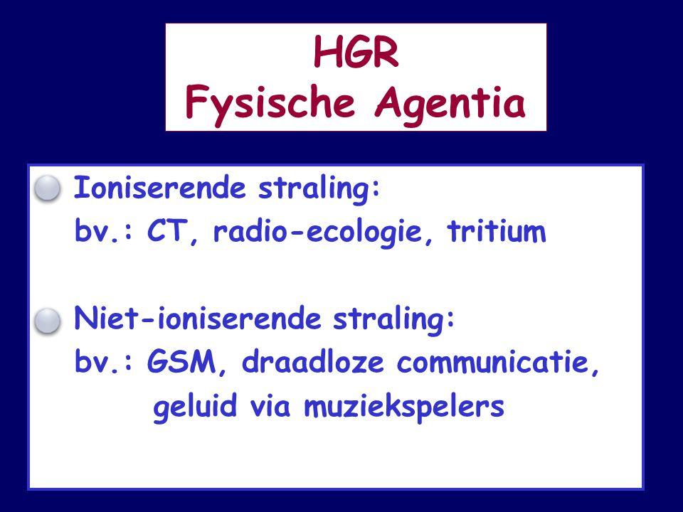 HGR Fysische Agentia ° Ioniserende straling: bv.: CT, radio-ecologie, tritium ° Niet-ioniserende straling: bv.: GSM, draadloze communicatie, geluid via muziekspelers