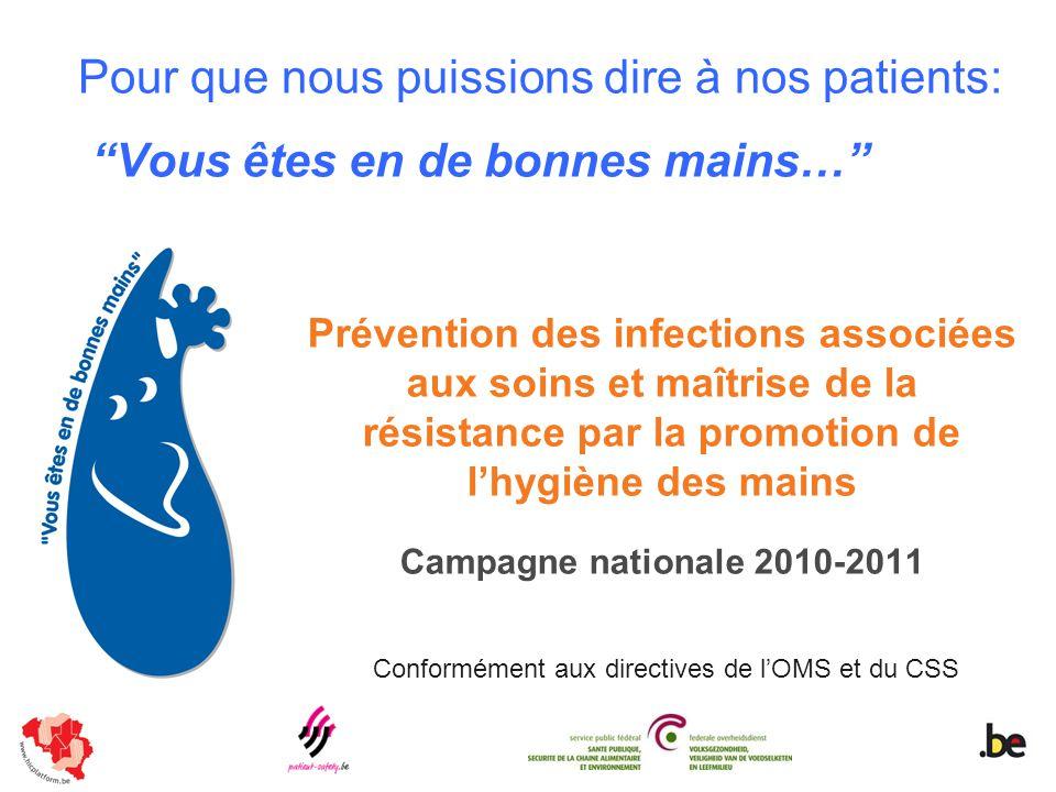 Pour que nous puissions dire à nos patients: Vous êtes en de bonnes mains… Prévention des infections associées aux soins et maîtrise de la résistance par la promotion de lhygiène des mains Campagne nationale 2010-2011 Conformément aux directives de lOMS et du CSS