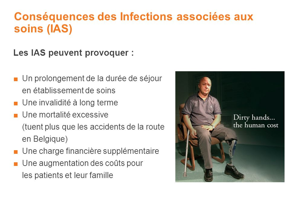 Conséquences des Infections associées aux soins (IAS) Les IAS peuvent provoquer : Un prolongement de la durée de séjour en établissement de soins Une invalidité à long terme Une mortalité excessive (tuent plus que les accidents de la route en Belgique) Une charge financière supplémentaire Une augmentation des coûts pour les patients et leur famille