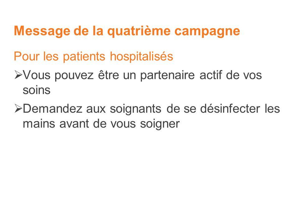 Message de la quatrième campagne Pour les patients hospitalisés Vous pouvez être un partenaire actif de vos soins Demandez aux soignants de se désinfecter les mains avant de vous soigner