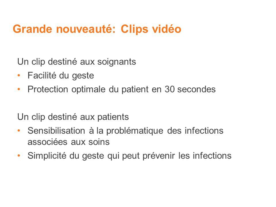 Grande nouveauté: Clips vidéo Un clip destiné aux soignants Facilité du geste Protection optimale du patient en 30 secondes Un clip destiné aux patients Sensibilisation à la problématique des infections associées aux soins Simplicité du geste qui peut prévenir les infections