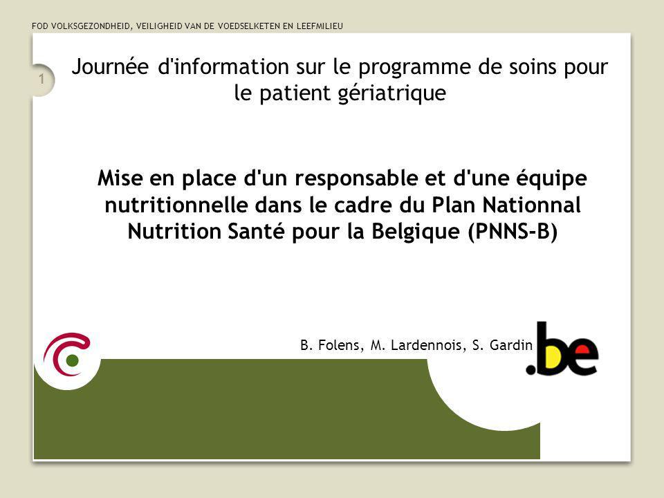 FOD VOLKSGEZONDHEID, VEILIGHEID VAN DE VOEDSELKETEN EN LEEFMILIEU 1 Journée d information sur le programme de soins pour le patient gériatrique Mise en place d un responsable et d une équipe nutritionnelle dans le cadre du Plan Nationnal Nutrition Santé pour la Belgique (PNNS-B) B.