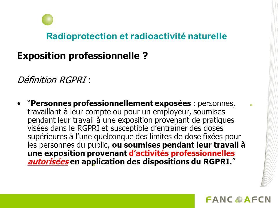Radioprotection et radioactivité naturelle Exposition professionnelle ? Définition RGPRI : Personnes professionnellement exposées : personnes, travail
