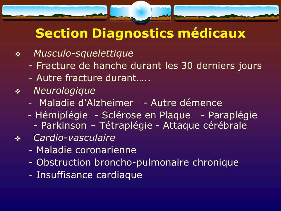 Musculo-squelettique - Fracture de hanche durant les 30 derniers jours - Autre fracture durant….. Neurologique - Maladie dAlzheimer - Autre démence -
