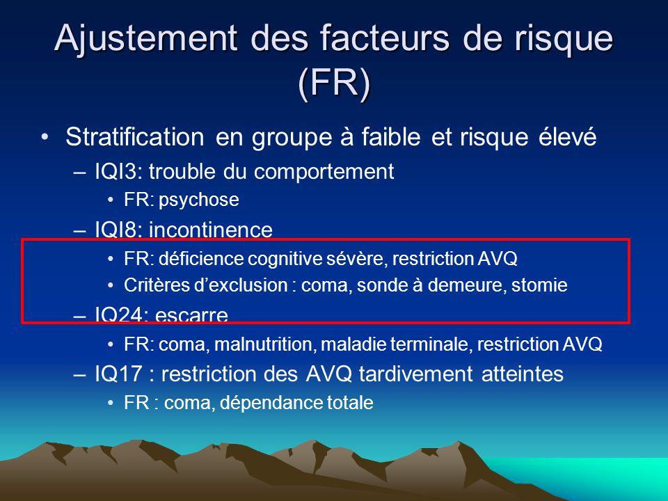 Ajustement des facteurs de risque (FR) Stratification en groupe à faible et risque élevé –IQI3: trouble du comportement FR: psychose –IQI8: incontinence FR: déficience cognitive sévère, restriction AVQ Critères dexclusion : coma, sonde à demeure, stomie –IQ24: escarre FR: coma, malnutrition, maladie terminale, restriction AVQ –IQ17 : restriction des AVQ tardivement atteintes FR : coma, dépendance totale