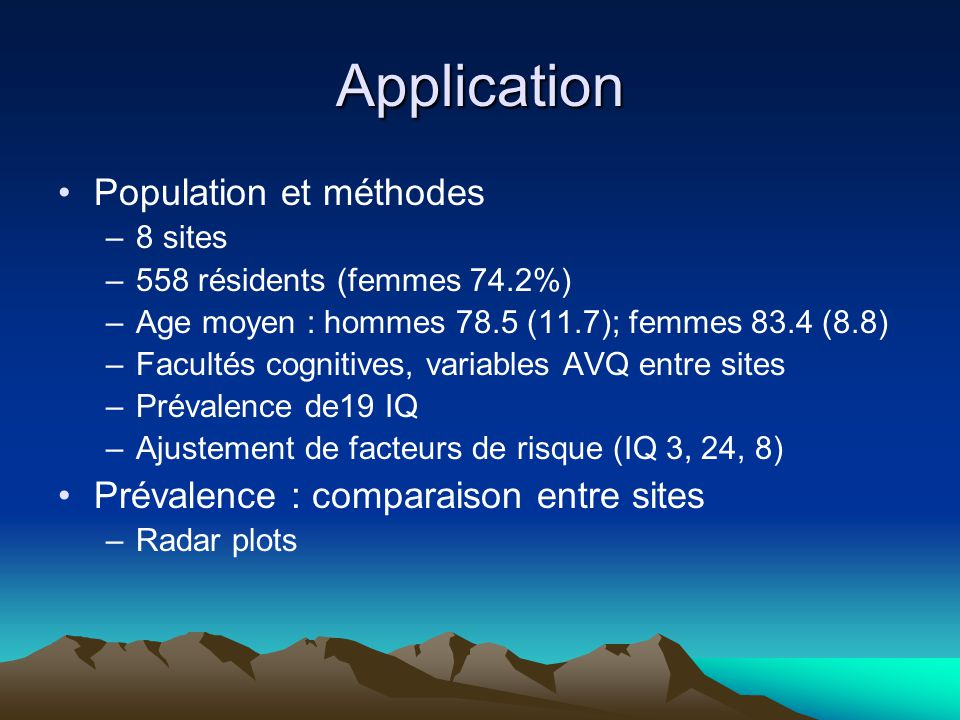Application Population et méthodes –8 sites –558 résidents (femmes 74.2%) –Age moyen : hommes 78.5 (11.7); femmes 83.4 (8.8) –Facultés cognitives, variables AVQ entre sites –Prévalence de19 IQ –Ajustement de facteurs de risque (IQ 3, 24, 8) Prévalence : comparaison entre sites –Radar plots