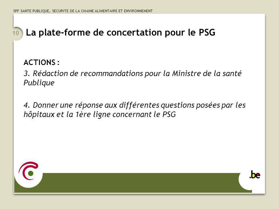 SPF SANTE PUBLIQUE, SECURITE DE LA CHAINE ALIMENTAIRE ET ENVIRONNEMENT 10 La plate-forme de concertation pour le PSG ACTIONS : 3. Rédaction de recomma