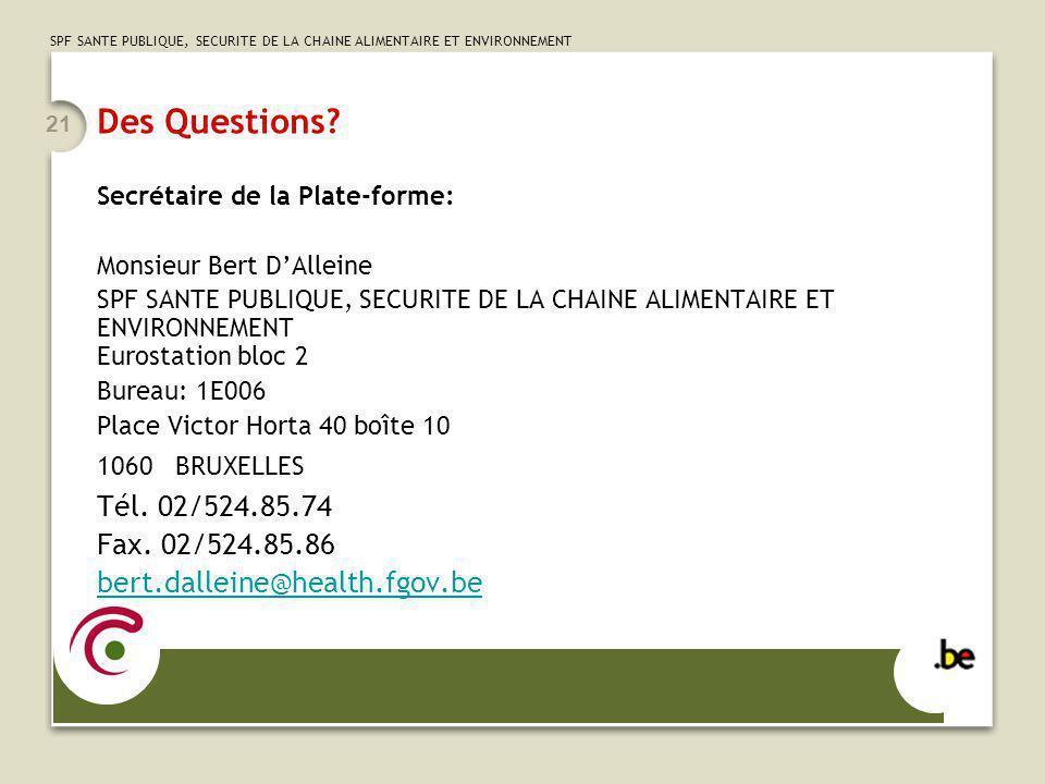 SPF SANTE PUBLIQUE, SECURITE DE LA CHAINE ALIMENTAIRE ET ENVIRONNEMENT 21 Des Questions? Secrétaire de la Plate-forme: Monsieur Bert DAlleine SPF SANT