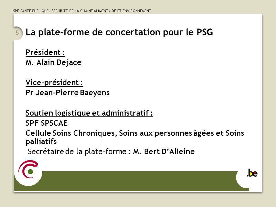 SPF SANTE PUBLIQUE, SECURITE DE LA CHAINE ALIMENTAIRE ET ENVIRONNEMENT 5 La plate-forme de concertation pour le PSG Président : M. Alain Dejace Vice-p