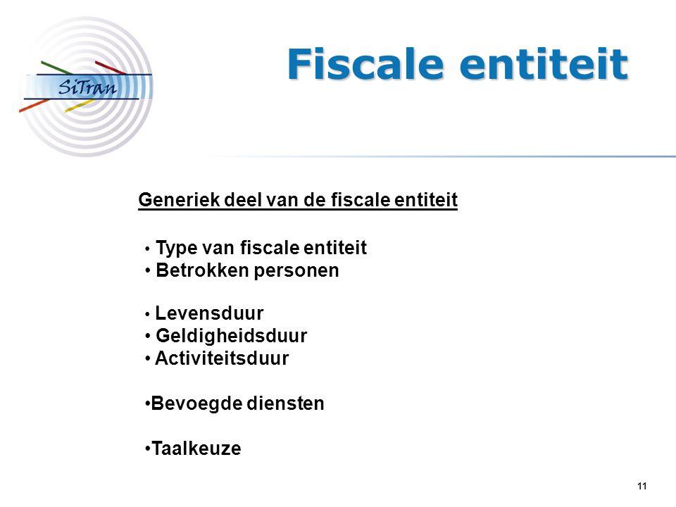 11 Generiek deel van de fiscale entiteit Type van fiscale entiteit Betrokken personen Levensduur Geldigheidsduur Activiteitsduur Bevoegde diensten Taalkeuze Fiscale entiteit