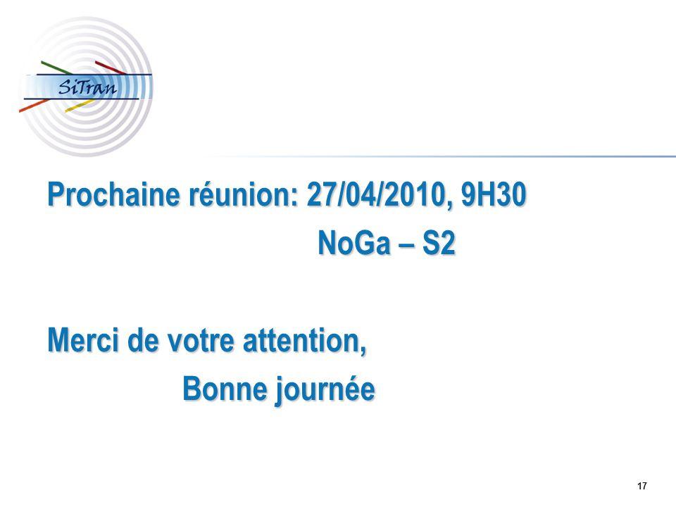 17 Prochaine réunion: 27/04/2010, 9H30 NoGa – S2 Merci de votre attention, Bonne journée