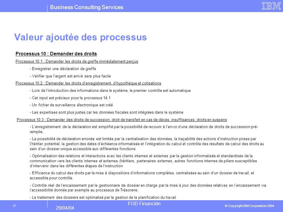 Business Consulting Services © Copyright IBM Corporation 2004 FOD Financiën 29/04/04 17 Valeur ajoutée des processus Processus 10 : Demander des droits Processus 10.1 : Demander les droits de greffe immédiatement perçus - Enregistrer une déclaration de greffe - Vérifier que largent est arrivé sera plus facile Processus 10.2 : Demander les droits denregistrement, dhypothèque et cotisations - Lors de lintroduction des informations dans le système, le premier contrôle est automatique - Cet input est précieux pour le processus 14.1 - Un fichier de surveillance électronique est créé - Les expertises sont plus justes car les données fiscales sont intégrées dans le système Processus 10.3 : Demander des droits de succession, droit de transfert en cas de décès, insuffisances, droits en suspens - Lenregistrement de la déclaration est simplifié par la possibilité de recourir à lenvoi dune déclaration de droits de succession pré- remplie.